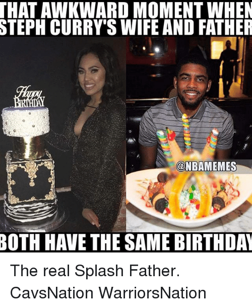 Memes, 🤖, and Moment: THAT AWKWARD MOMENT WHEN  STEPH CURRY'S WIFE AND FATHER  @NBAMEMES  BOTH HAVE THE SAME BIRTHDAN The real Splash Father. CavsNation WarriorsNation