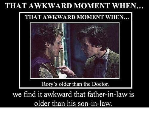 Doctor, Memes, and Awkward: THAT AWKWARD MOMENT WHEN...  THAT AWKWARD MOMENT WHEN..  Rory's older than the Doctor.  we find it awkward that father-in-law is  older than his son-in-law.