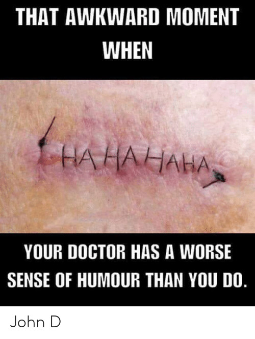 That Awkward Moment: THAT AWKWARD MOMENT  WHEN  UAHAIAHAN  YOUR DOCTOR HAS A WORSE  SENSE OF HUMOUR THAN YOU DO. John D