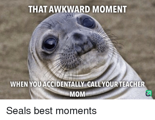 that awkward moment when: THAT AWKWARD MOMENT  WHEN YOU ACCIDENTALLY CALLYOUR TEACHER  MOM Seals best moments