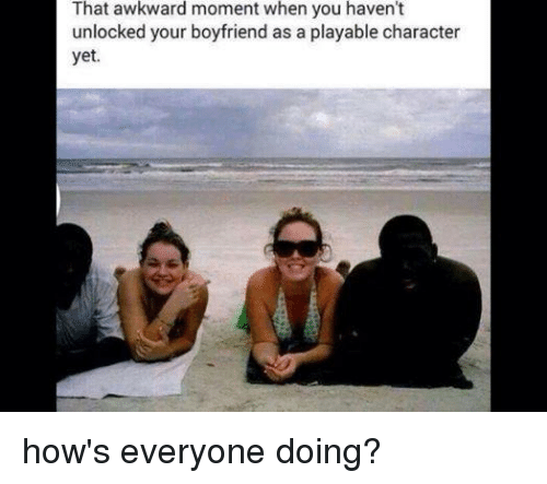 Boyfriend: That awkward moment when you haven't  unlocked your boyfriend as a playable character  yet. how's everyone doing?