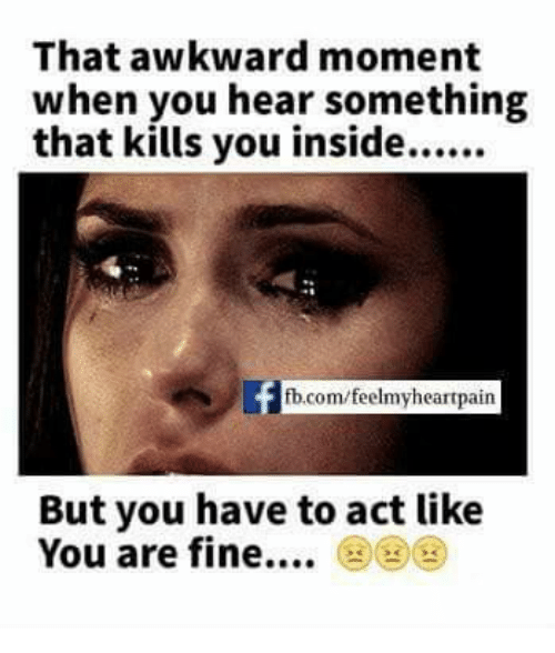 moment: That awkward moment  when you hear something  fb.com/feelmyheartpain  But you have to act like  You are fine