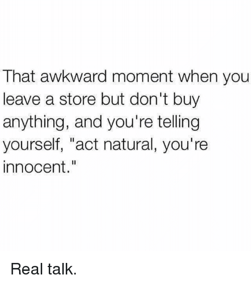 "Awkward, That Awkward Moment, and Awkward Moment: That awkward moment when you  leave a store but don't buy  anything, and you're telling  yourself, ""act natural, you're  innocent Real talk."