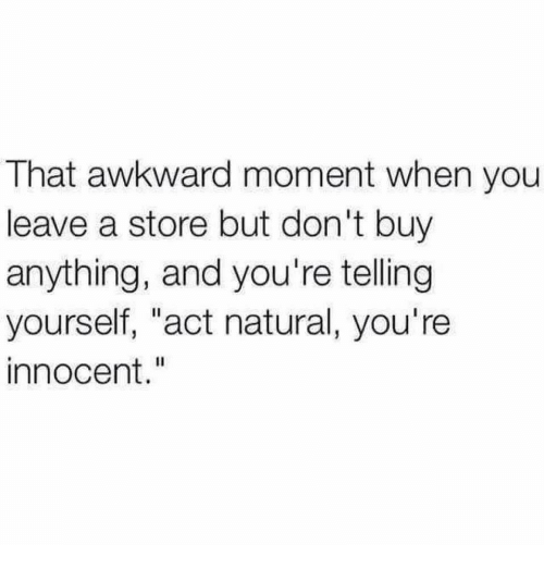 """That Awkward Moment: That awkward moment when you  leave a store but don't buy  anything, and you're telling  yourself, """"act natural, you're  innocent."""""""