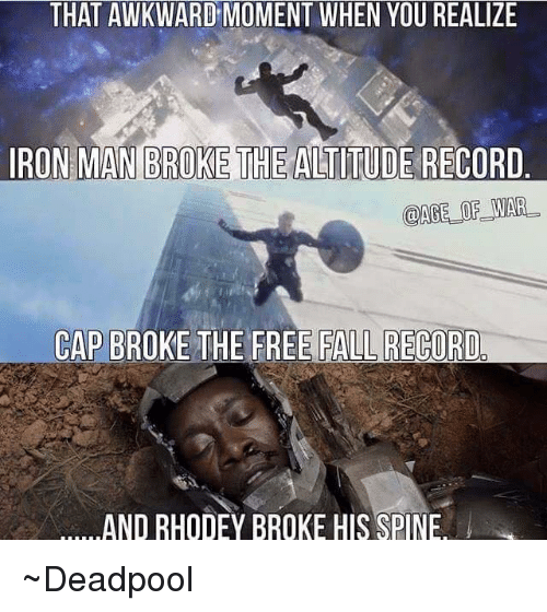That Awkward Moment When You Realize: THAT AWKWARD MOMENT WHEN YOU REALIZE  IRON MAN BROKE THE ALTITUDE RECORD  AGE OF WAR  CAP BRO  THE FREE FALL RECORD  AND RHODEY BROKE HIS SPINE ~Deadpool