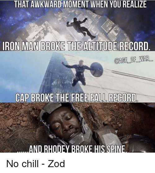 That Awkward Moment When You Realize: THAT AWKWARD MOMENT WHEN YOU REALIZE  IRON MAN BROKE THE ALTITUDE RECORD.  @AGE OF WAR.  CAP BROKE THE FREE FALL RECORD  AND RHODEY BROKE HIS SPINE No chill - Zod