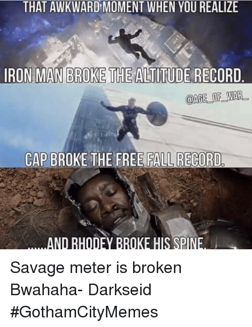 That Awkward Moment When You Realize: THAT AWKWARD MOMENT WHEN YOU REALIZE  IRON MAN BROKETHEALTITUDE RECORD  @AGE OF WAR.  CAP BROKE THE FREE FALL RECORD  AND RHODEY BROKE HIS SPINE Savage meter is broken Bwahaha- DarkseidΩ #GothamCityMemes