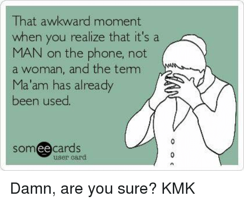 That Awkward Moment When You Realize: That awkward moment.  when you realize that it's a  MAN on the phone, not  a woman, and the tem  Ma'am has already  been used.  cards  ee  user card Damn, are you sure? KMK