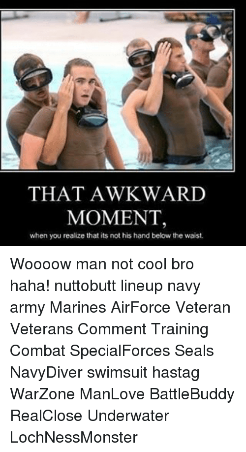 That Awkward Moment When You Realize: THAT AWKWARD  MOMENT,  when you realize that its not his hand below the waist. Woooow man not cool bro haha! nuttobutt lineup navy army Marines AirForce Veteran Veterans Comment Training Combat SpecialForces Seals NavyDiver swimsuit hastag WarZone ManLove BattleBuddy RealClose Underwater LochNessMonster