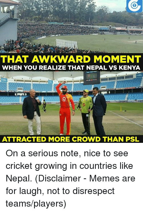 That Awkward Moment When You Realize: THAT AWKWARD MOMENT  WHEN YOU REALIZE THAT NEPAL VS KENYA  HGL.  ATTRACTED MORE CROWD THAN PSL On a serious note, nice to see cricket growing in countries like Nepal.  (Disclaimer - Memes are for laugh, not to disrespect teams/players)