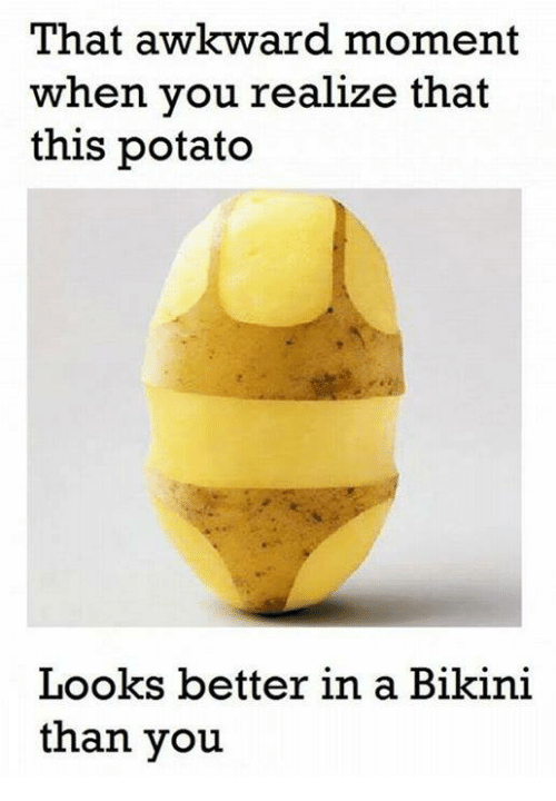 That Awkward Moment When You Realize: That awkward moment  when you realize that  this potato  Looks better in a Bikini  than you
