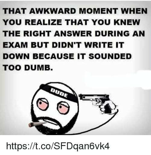 That Awkward Moment When You Realize: THAT AWKWARD MOMENT WHEN  YOU REALIZE THAT YOU KNEW  THE RIGHT ANSWER DURING AN  EXAM BUT DIDN'T WRITE IT  DOWN BECAUSE IT SOUNDED  TOO DUMB  DUDE https://t.co/SFDqan6vk4