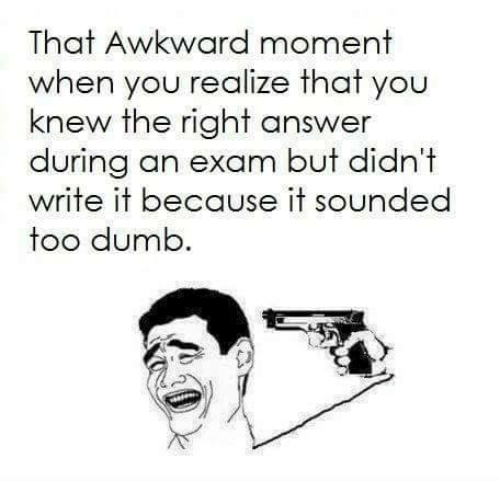 That Awkward Moment When You Realize: That Awkward moment  when you realize that you  knew the right answer  during an exam but didni  write it because it sounded  too dumb
