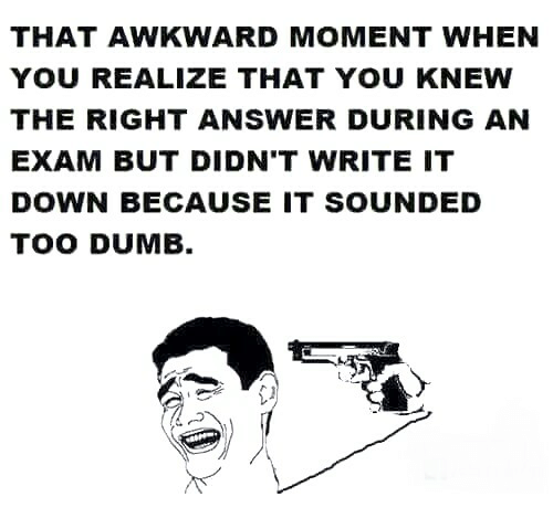 That Awkward Moment When You Realize: THAT AWKWARD MOMENT WHEN  YOU REALIZE THAT YOU KNEWW  THE RIGHT ANSWER DURING AN  EXAM BUT DIDN'T WRITE IT  DOWN BECAUSE IT SOUNDED  TOO DUMB