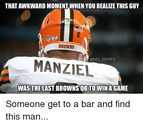 That Awkward Moment When You Realize: THAT AWKWARD MOMENT WHEN YOU REALIZE THIS GUY  BROWNS  @NFL MEMES  MANZIEL  WAS THE LAST BROWNS QBTOWIN AGAME Someone get to a bar and find this man...