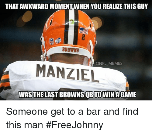 That Awkward Moment When You Realize: THAT AWKWARD MOMENT WHEN YOU REALIZE THIS GUY  BROWNS  NFL MEMES  MANZIEL  WAS THE LAST BROWNS QBTOWINAGAME Someone get to a bar and find this man #FreeJohnny