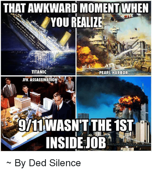 That Awkward Moment When You Realize: THAT AWKWARD MOMENT WHEN  YOU REALIZE  TITANIC  PEARL HARBOR  JFK ASSASSINATION  gI11WASN'T THE 1ST  INSIDE JOB ~ By Ded Silence