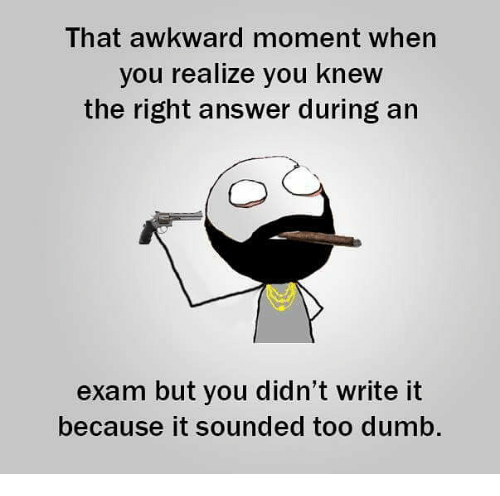 That Awkward Moment When You Realize: That awkward moment when  you realize you knew  the right answer during arn  exam but you didn't write it  because it sounded too dumb.