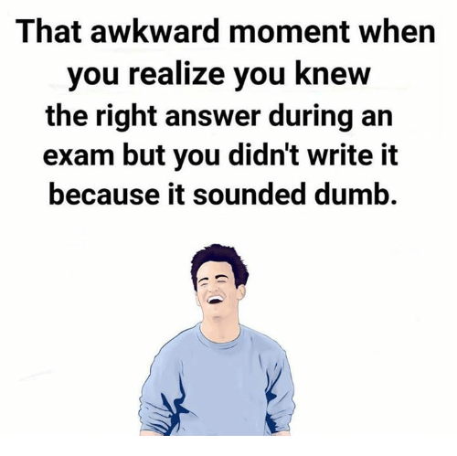 That Awkward Moment When You Realize: That awkward moment when  you realize you knew  the right answer during an  exam but you didn't write it  because it sounded dumb.