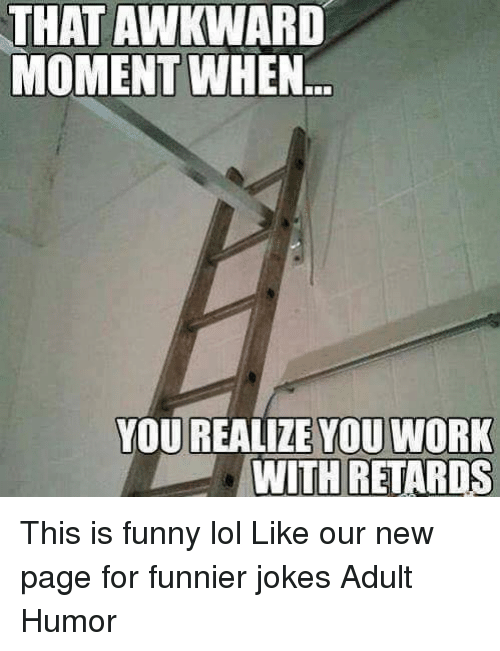 That Awkward Moment When You Realize: THAT AWKWARD  MOMENT WHEN  YOU REALIZE YOU WORK  WITH RETARDS This is funny lol  Like our new page for funnier jokes Adult Humor