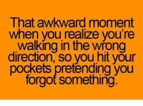 That Awkward Moment When You Realize: That awkward moment  when you realize you're  walking in the wrong  direction, so you hit your  pockets pretending you  forgot something