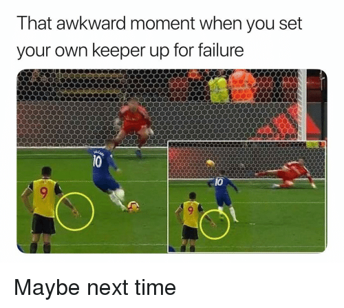 That Awkward Moment: That awkward moment when you set  your own keeper up for failure  10 Maybe next time