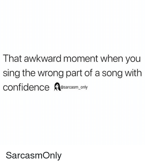 Confidence, Funny, and Memes: That awkward moment when you  sing the wrong part of a song with  confidence sarcasm only SarcasmOnly