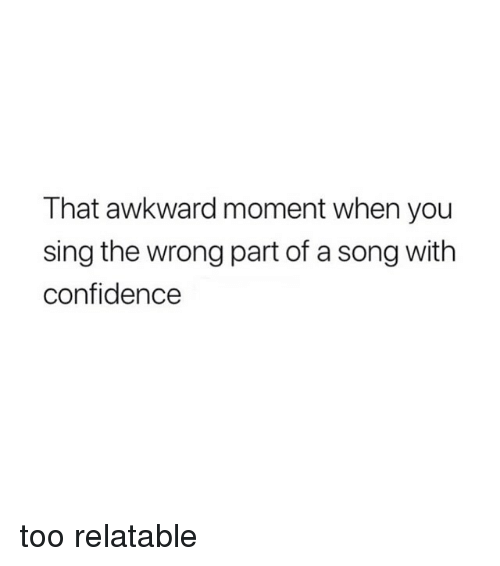 Confidence, Awkward, and That Awkward Moment: That awkward moment when you  sing the wrong part of a song with  confidence too relatable