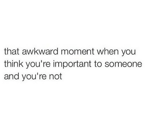Awkward Moment: that awkward moment when you  think you're important to someone  and you're not