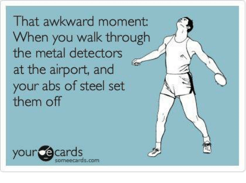metal detector: That awkward moment:  When you walk through  the metal detectors  at the airport, and  your abs of steel set  them off  you e Cards  some ecards.com