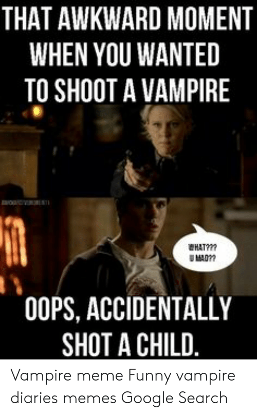 Funny Vampire Memes: THAT AWKWARD MOMENT  WHEN YOU WANTED  TO SHOOT A VAMPIRE  HAT?  00PS, ACCIDENTALLY  SHOT A CHILD. Vampire meme Funny vampire diaries memes Google Search
