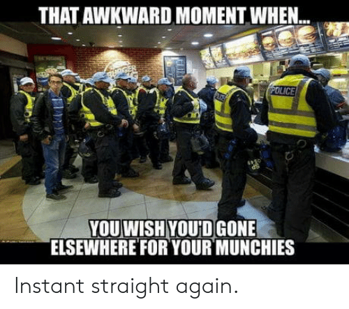 munchies: THAT AWKWARD MOMENT WHEN..  YOU WISH YOU'D GONE  ELSEWHEREFOR YOUR MUNCHIES Instant straight again.