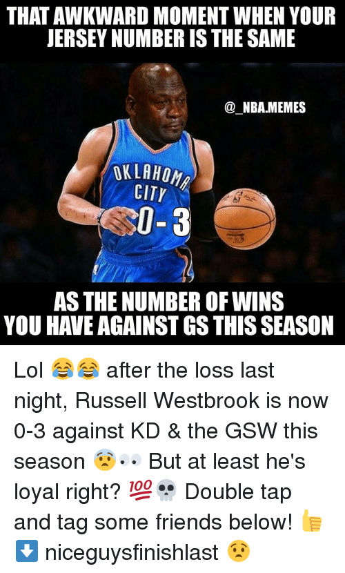 Russel Westbrook: THAT AWKWARD MOMENT WHEN YOUR  JERSEY NUMBER IS THE SAME  NBA MEMES  OKLAHOMA  CITY  0-3  AS THE NUMBER OF WINS  YOU HAVE AGAINST GS THIS SEASON Lol 😂😂 after the loss last night, Russell Westbrook is now 0-3 against KD & the GSW this season 😨👀 But at least he's loyal right? 💯💀 Double tap and tag some friends below! 👍 ⬇ niceguysfinishlast 😧