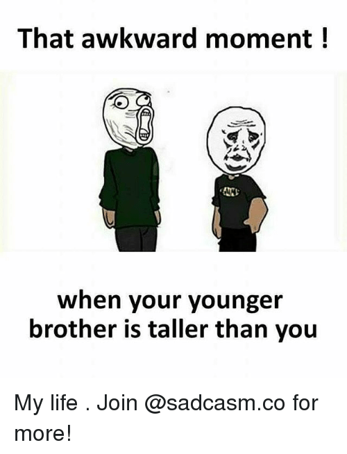 Life, Memes, and Awkward: That awkward moment!  When your younger  brother is taller than you My life . Join @sadcasm.co for more!