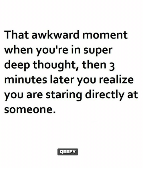 Deep Thought: That awkward moment  when you're in super  deep thought, then 3  minutes later you realize  you are staring directly at  Someone  GEEFY