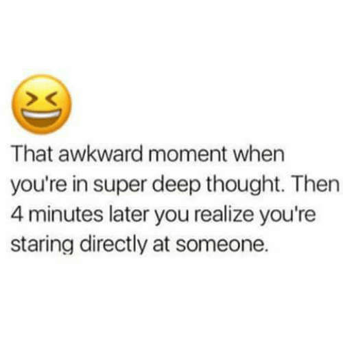 Deep Thought: That awkward moment when  you're in super deep thought. Then  4 minutes later you realize you're  staring directly at someone.