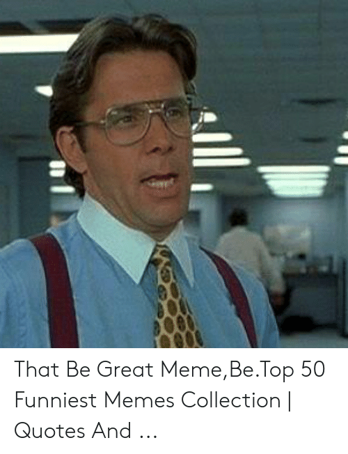 That D Be Great Meme: That Be Great Meme,Be.Top 50 Funniest Memes Collection | Quotes And ...