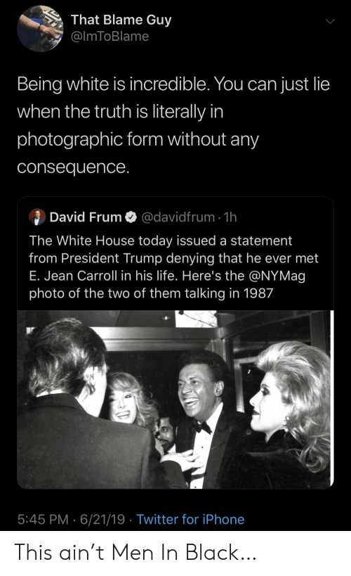 Iphone, Life, and Men in Black: That Blame Guy  @ImToBlame  Being white is incredible. You can just lie  when the truth is literally in  photographic form without any  consequence.  David Frum  @davidfrum 1h  The White House today issued a statement  from President Trump denying that he ever met  E. Jean Carroll in his life. Here's the @NYMag  photo of the two of them talking in 1987  5:45 PM 6/21/19 Twitter for iPhone This ain't Men In Black…