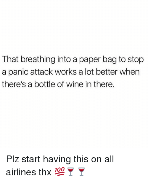 wines: That breathing into a paper bag to stop  a panic attack works a lot better when  there's a bottle of wine in there. Plz start having this on all airlines thx 💯🍷🍷