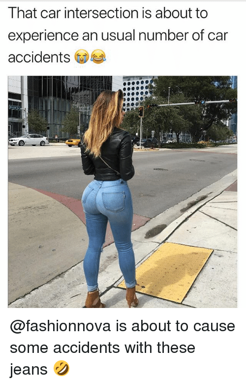 Funny, Experience, and Car: That car intersection is about to  experience an usual number of car  accidents @fashionnova is about to cause some accidents with these jeans 🤣