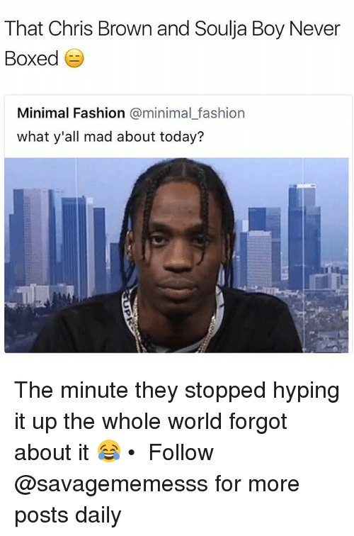 Chris Brown, Fashion, and Memes: That Chris Brown and Soulja Boy Never  Boxed  Minimal Fashion @minimal_fashion  what y'all mad about today? The minute they stopped hyping it up the whole world forgot about it 😂 • ➫➫ Follow @savagememesss for more posts daily