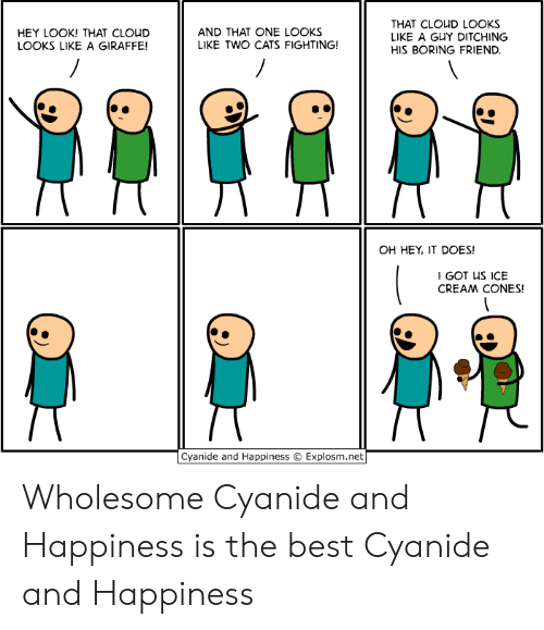 Giraffe: THAT CLOUD LOOKS  LIKE A GUY DITCHING  AND THAT ONE LOOKS  LIKE TWO CATS FIGHTING!  HEY LOOK! THAT CLOUD  LOOKS LIKE A GIRAFFE!  HIS BORING FRIEND.  OH HEY, IT DOES!  I GOT US ICE  CREAM CONES!  Cyanide and Happiness  Explosm.net Wholesome Cyanide and Happiness is the best Cyanide and Happiness