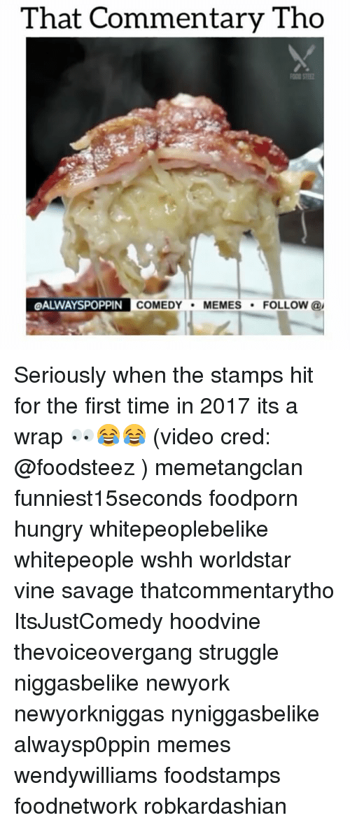 Hungry, Memes, and Struggle: That Commentary Tho  OALWAYSPOPPIN  COMEDY  MEMES  FOLLOW  @I Seriously when the stamps hit for the first time in 2017 its a wrap 👀😂😂 (video cred: @foodsteez ) memetangclan funniest15seconds foodporn hungry whitepeoplebelike whitepeople wshh worldstar vine savage thatcommentarytho ItsJustComedy hoodvine thevoiceovergang struggle niggasbelike newyork newyorkniggas nyniggasbelike alwaysp0ppin memes wendywilliams foodstamps foodnetwork robkardashian