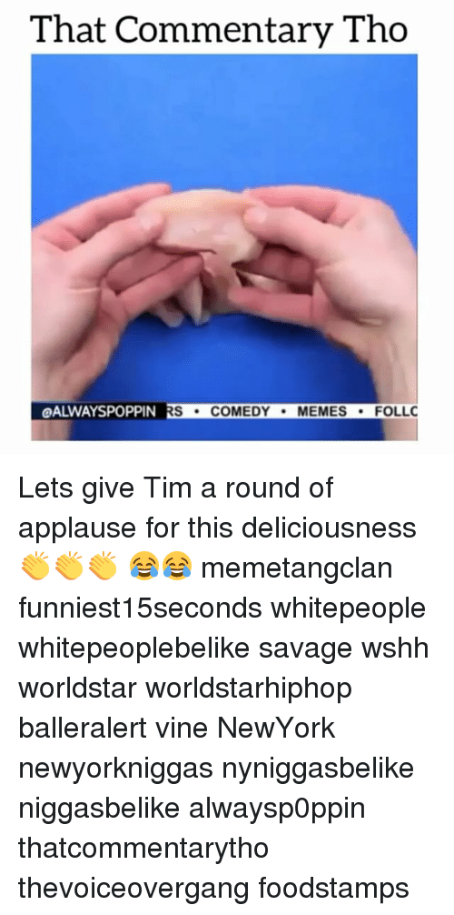 Comedy Memes: That Commentary Tho  POPPIN RS  COMEDY  MEMES  FOLLC Lets give Tim a round of applause for this deliciousness 👏👏👏 😂😂 memetangclan funniest15seconds whitepeople whitepeoplebelike savage wshh worldstar worldstarhiphop balleralert vine NewYork newyorkniggas nyniggasbelike niggasbelike alwaysp0ppin thatcommentarytho thevoiceovergang foodstamps