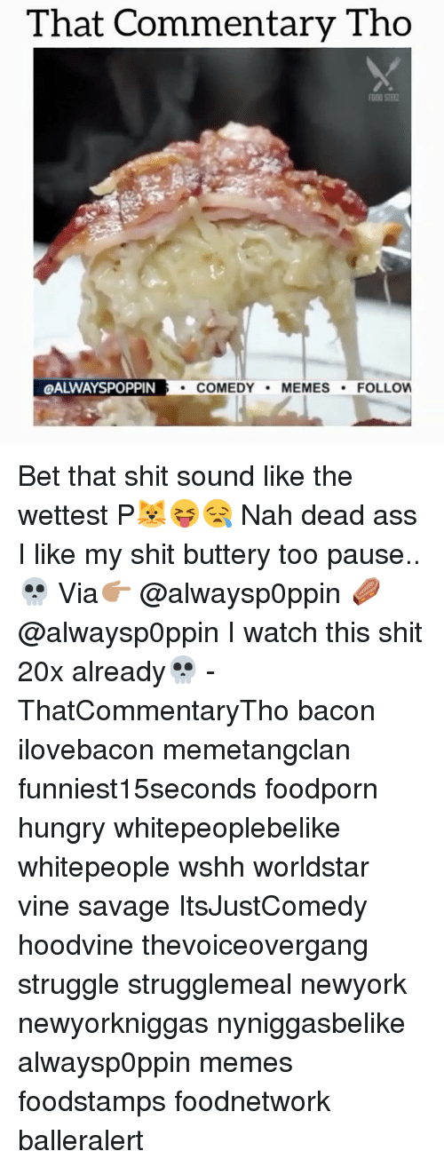 Hoodvine: That Commentary Tho  QALWAYSPOPPIN  COMEDY  MEMES  FOLLOW Bet that shit sound like the wettest P🐱😝😪 Nah dead ass I like my shit buttery too pause..💀 Via👉🏽 @alwaysp0ppin ⚰️ @alwaysp0ppin I watch this shit 20x already💀 - ThatCommentaryTho bacon ilovebacon memetangclan funniest15seconds foodporn hungry whitepeoplebelike whitepeople wshh worldstar vine savage ItsJustComedy hoodvine thevoiceovergang struggle strugglemeal newyork newyorkniggas nyniggasbelike alwaysp0ppin memes foodstamps foodnetwork balleralert