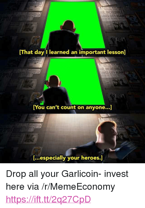 """Heroes, Invest, and Via: [That day I learned an important lesson]  ANES CITY  [You can't count on anyone...  You can't count on anyone...]  [...especially your heroes.] <p>Drop all your Garlicoin- invest here via /r/MemeEconomy <a href=""""https://ift.tt/2q27CpD"""">https://ift.tt/2q27CpD</a></p>"""