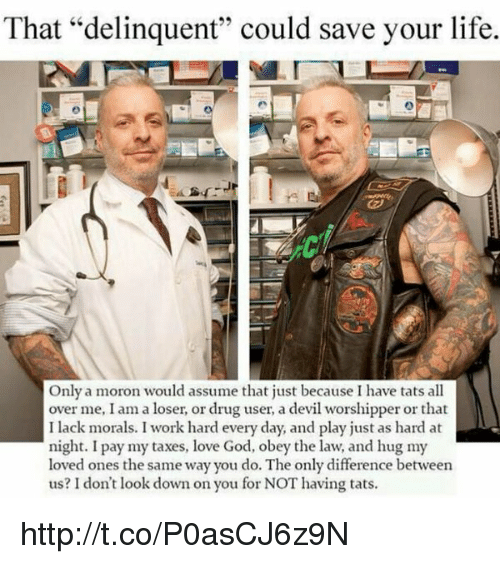 """dont look down: That """"delinquent"""" could save your life.  Only a moron would assume that just because I have tats all  over me, I am a loser, or drug user, a devil worshipper or that  I lack morals. I work hard every day, and play just as hard at  night. I pay my taxes, love God, obey the law, and hug my  loved ones the same way you do. The only difference between  us? don't look down on you for NOT having tats. http://t.co/P0asCJ6z9N"""