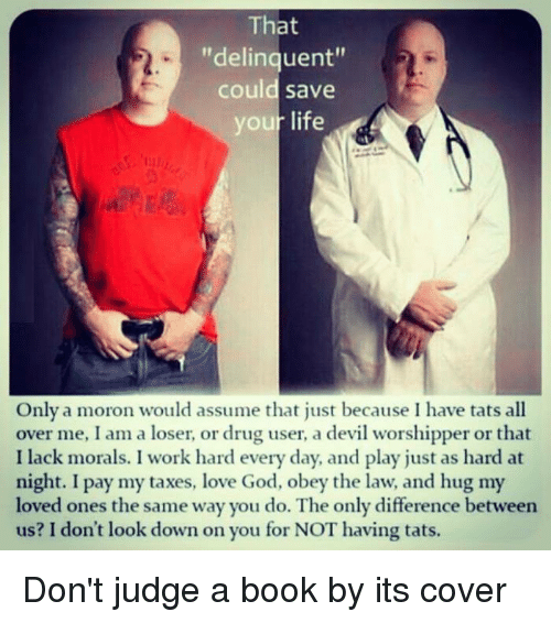 """dont look down: That  """"delinquent""""  could save  your life  Only a moron would assume that just because I have tats all  over me, I am a loser, or drug user, a devil worshipper or that  I lack morals. I work hard every day, and play just as hard at  night. I pay my taxes, love God, obey the law, and hug my  loved ones the same way you do. The only difference between  us? I don't look down on you for NOT having tats. Don't judge a book by its cover"""