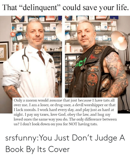 """dont judge a book by its cover: That """"delinquent"""" could save your life.  Only a moron would assume that just because I have tats all  over me, I am a loser, or drug user, a devil worshipper or that  I lack morals. I work hard every day, and play just as hard at  night. I pay my taxes, love God, obey the law, and hug my  loved ones the same way you do. The only difference between  us? I don't look down on you for NOT having tats. srsfunny:You Just Don't Judge A Book By Its Cover"""