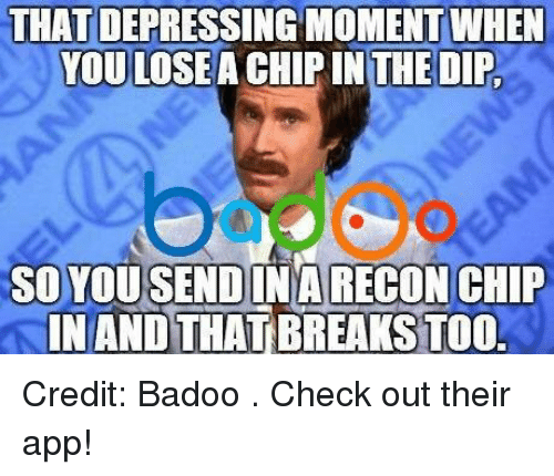 badoo: THAT DEPRESSING MOMENTWHEN  YOU LOSE  CHIP IN THE DIP,  SO YOU SENDINA RECON CHIP  INANDTHATBREAKSTOO. Credit: Badoo . Check out their app!